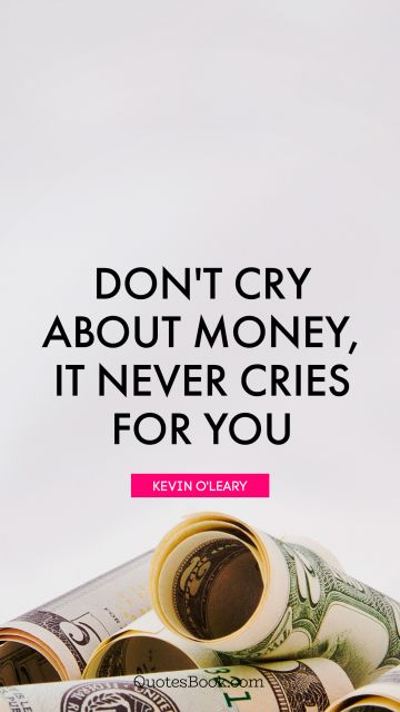 Don't cry about money, it never cries for you
