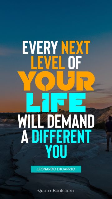 Every next level of your life will demand a different you