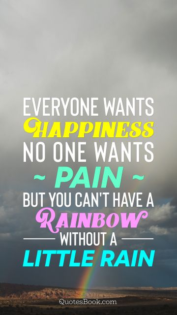 Everyone wants happiness; no one wants pain. But you can't have a rainbow without a little rain