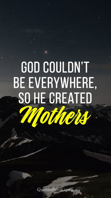 God could not be everywhere so he created mothers