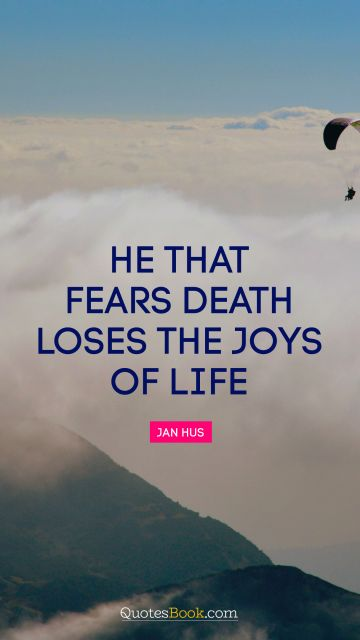 Life Quote - He that fears death loses the joys of life. Jan Hus