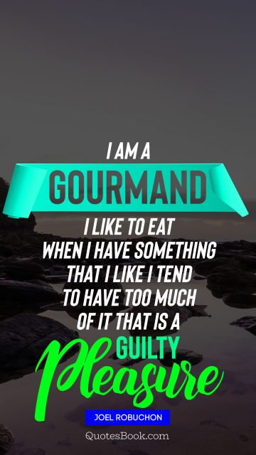 I am a gourmand I like to eat When I have something that I like I tend to have too much of it That is a guilty pleasure