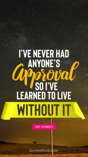 Life Quote - I've never had anyone's approval, so I've learned to live without it. Pat Conroy