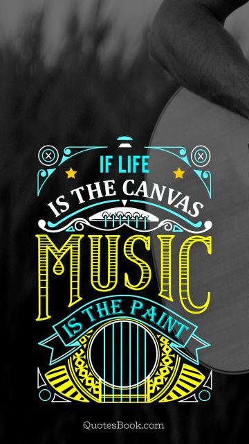 Life Quote - If life is the canvas music is the paint. Unknown Authors