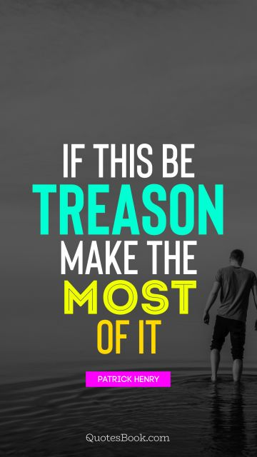 Life Quote - If this be treason make the most of it. Patrick Henry