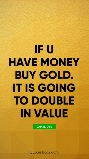 If u have money buy gold. It is going to double in value