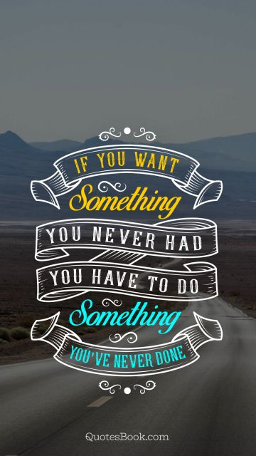 Life Quote - If you want something you never had you have to do something you've never done. Unknown Authors