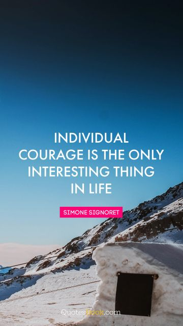 Life Quote - Individual courage is the only interesting thing in life. Simone Signoret