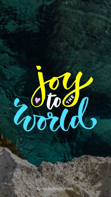 Life Quote - Joy to the world. Unknown Authors