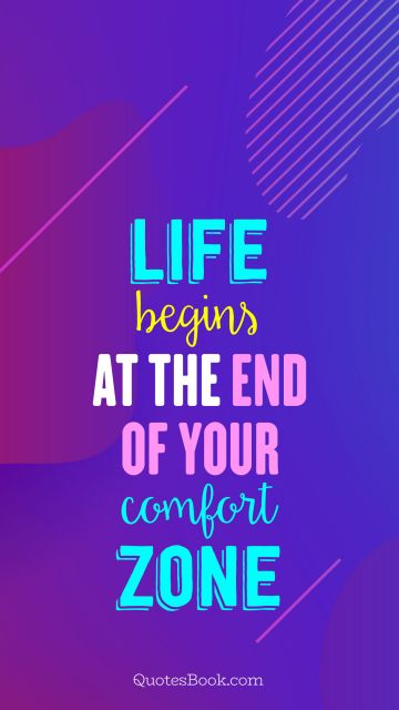 Life Quote - Life begins at the end of your comfort zone. Unknown Authors