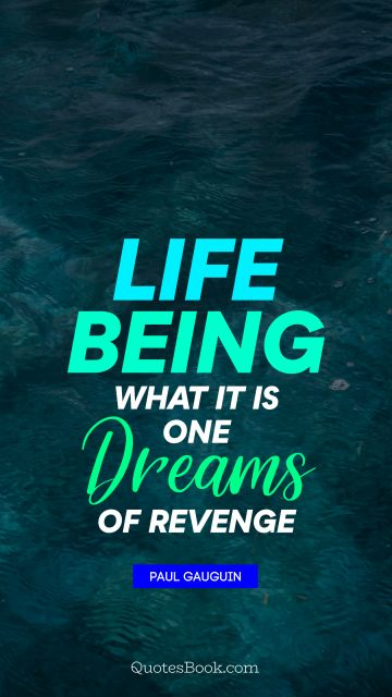 RECENT QUOTES Quote - Life being what it is, one dreams of revenge. Paul Gauguin