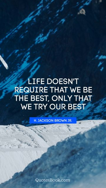 QUOTES BY Quote - Life doesn't require that we be the best, only that we try our best. H. Jackson Brown, Jr.