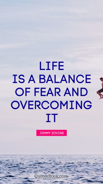 Life Quote - Life is a balance of fear and overcoming it. Jimmy Iovine
