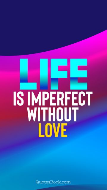 Life is imperfect without love