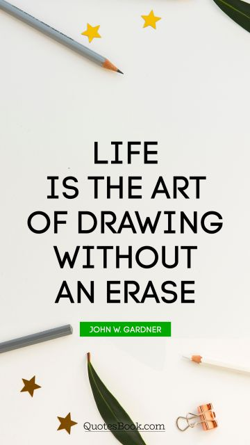 Search Results Quote - Life is the art of drawing without an erase. John W. Gardner