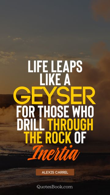 Search Results Quote - Life leaps like a geyser for those who drill through the rock of inertia. Alexis Carrel