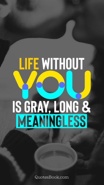 Life Quote - Life without you is gray, long and meaningless. QuotesBook