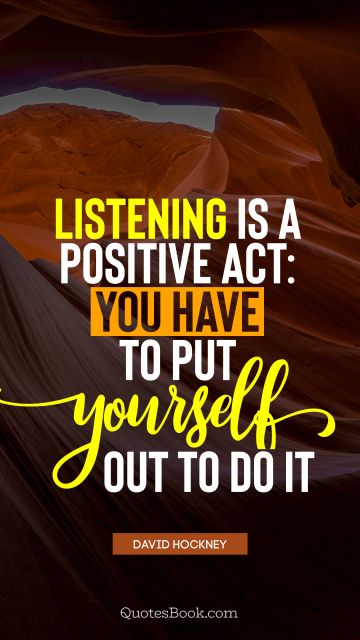 Listening is a positive act: you have to put yourself out to do it