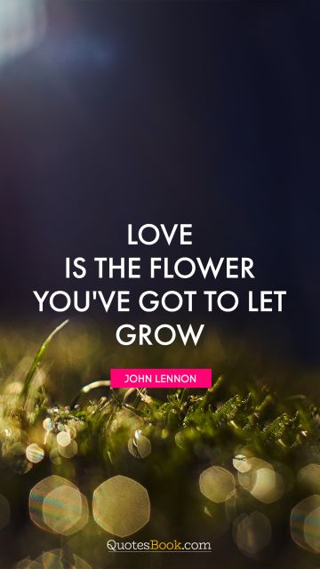 Love is the flower you've got to let grow