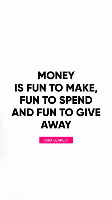 Money is fun to make, fun to spend and fun to give away