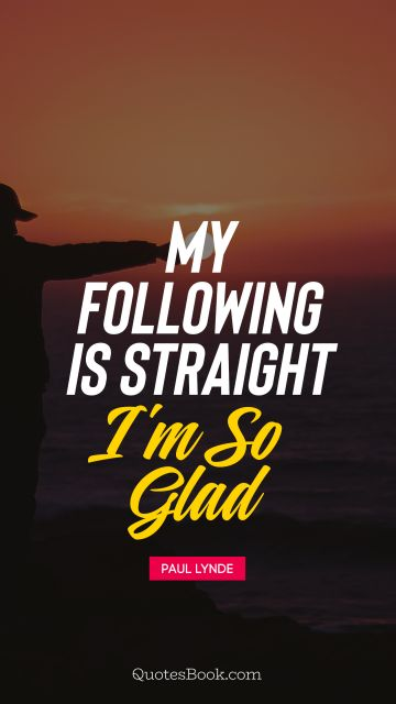 My following is straight I'm so glad