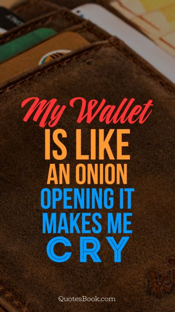 My wallet is like an onion, opening it makes me cry