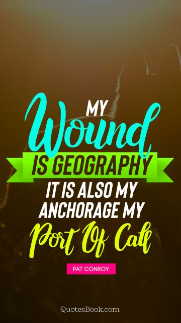 Life Quote - My wound is geography It is also my anchorage, my port of call. Pat Conroy