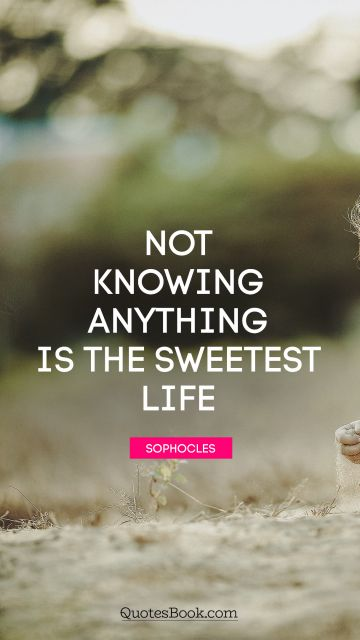 QUOTES BY Quote - Not knowing anything is the sweetest life. Sophocles