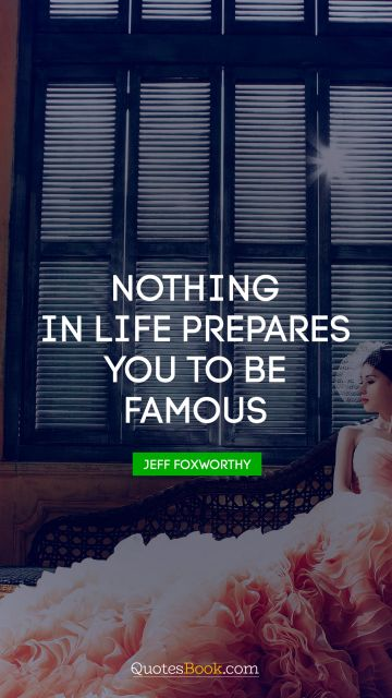 Life Quote - Nothing in life prepares you to be famous. Jeff Foxworthy