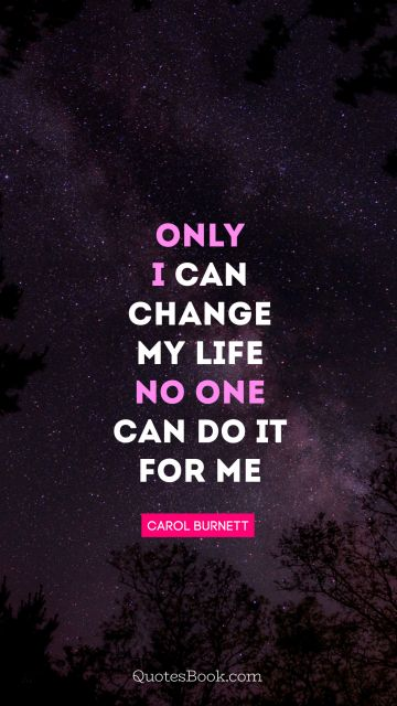 QUOTES BY Quote - Only I can change my life. No one can do it for me. Carol Burnett