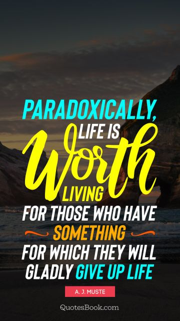 Life Quote - Paradoxically, life is worth living for those who have something for which they will gladly give up life. A. J. Muste
