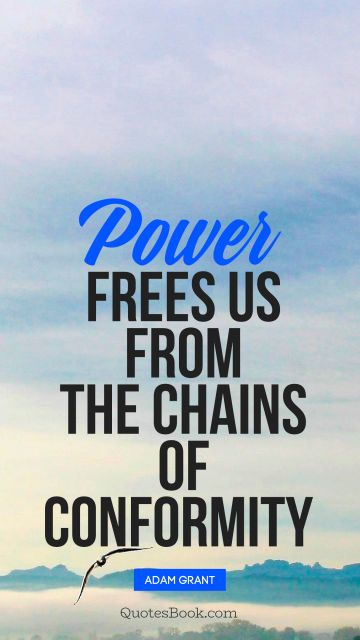 QUOTES BY Quote - Power frees us from the chains of conformity . Adam Grant