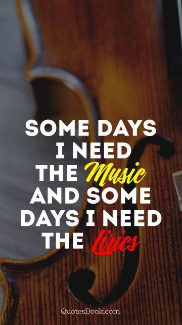 Some days i need the Music and some days i need the  Lirics