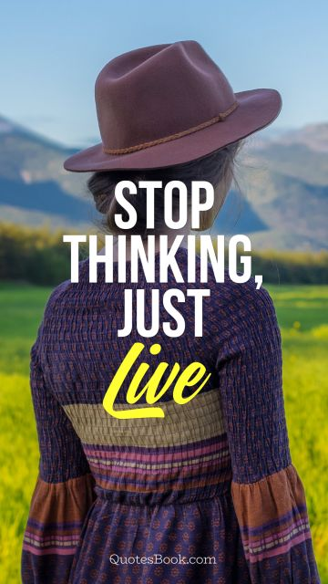 RECENT QUOTES Quote - Stop thinking, just live. Unknown Authors