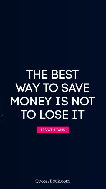 The best way to save money is not to lose it