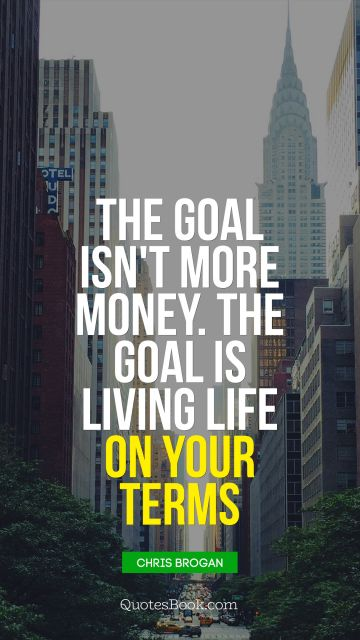 Life Quote - The goal isn't more money. The goal is living life on your terms . Chris Brogan