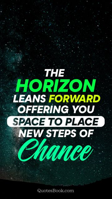 The horizon leans forward offering you space to place new steps of chance