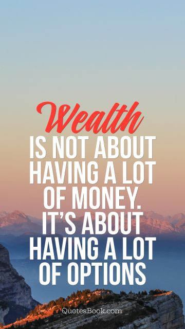 Life Quote - Wealth is not about having a lot of money. It's about having a lot of options. Unknown Authors