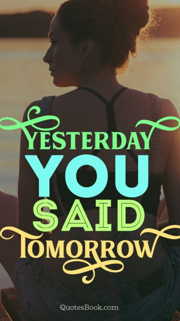 Life Quote - Yesterday you said tomorrow. Unknown Authors