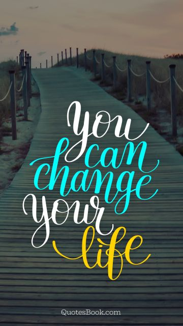 Life Quote - You can change your life. Unknown Authors