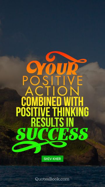 Your positive action combined with positive thinking results in success