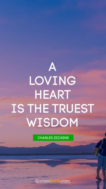 Love Quote - A loving heart is the truest wisdom. Charles Dickens