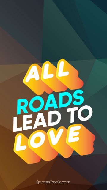 Search Results Quote - All roads lead to love. QuotesBook