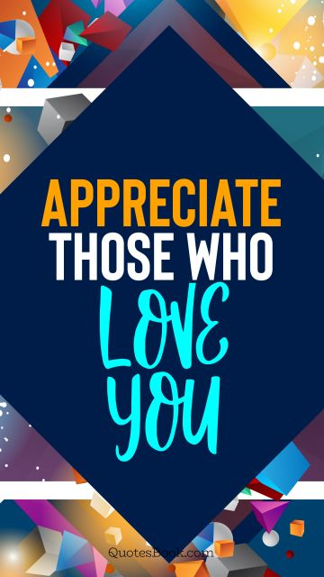 QUOTES BY Quote - Appreciate those who love you. QuotesBook