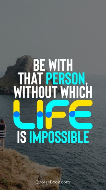 QUOTES BY Quote - Be with that person, without which life is impossible. QuotesBook