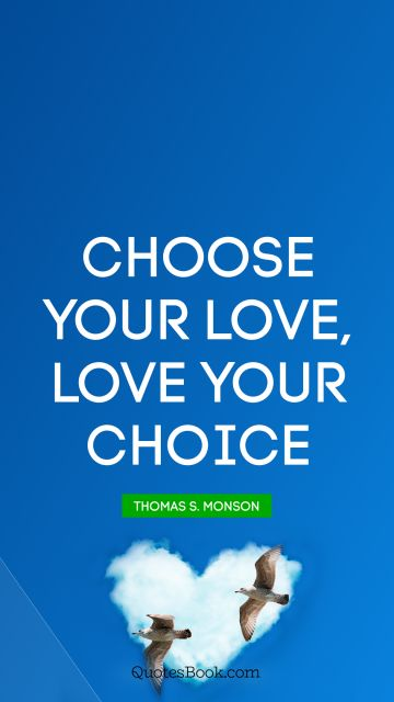 QUOTES BY Quote - Choose your love, Love your choice. Thomas S. Monson