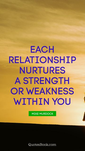 Each relationship nurtures a strength or weakness within you
