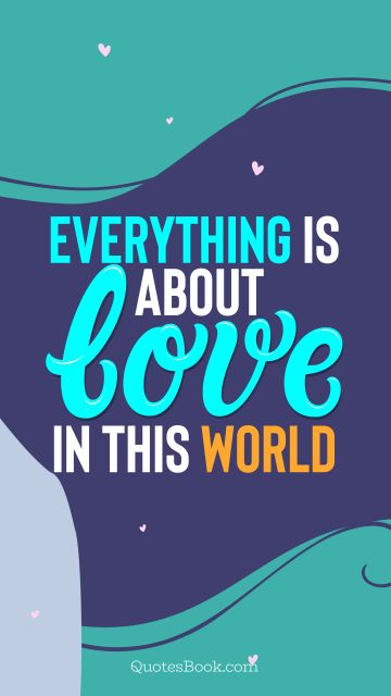 Love Quote - Everything is about love in this world. QuotesBook