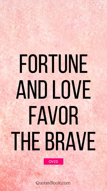 POPULAR QUOTES Quote - Fortune and love favor the brave. Ovid