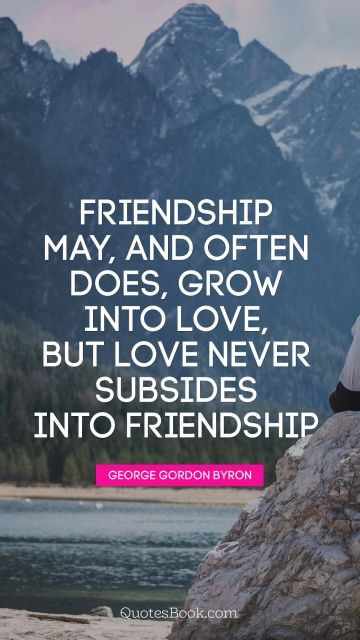 Friendship may, and often does, grow into love, but love never 